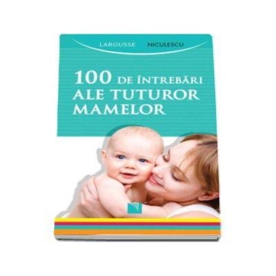 100 de intrebari ale tuturor mamelor - Larousse
