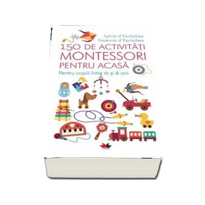 150 de activitati Montessori pentru acasa - Pentru copiii intre 0 si 6 ani