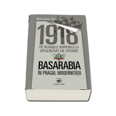 1918 pe ruinele imperiului spulberat de istorie. Basarabia in pragul modernitatii