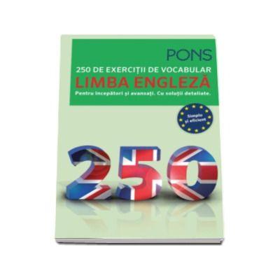 250 de exercitii de vocabular - Limba Engleza. Pentru incepatori si avansati. Cu solutii detaliate (Pons - Simplu si eficient)