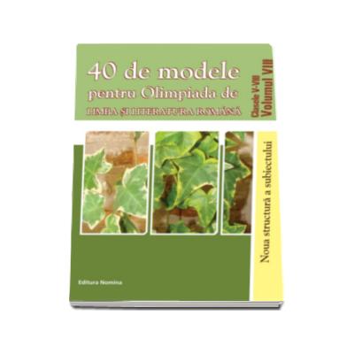 40 de modele pentru Olimpiada de Limba si literatura romana clasele V-VIII volumul (VIII)