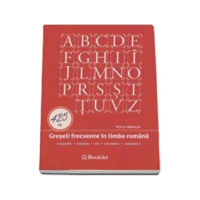 425 de Greseli frecvente in limba romana. Ortografie, ortoepie, stil, vocabular, semantica - Petcu Abdulea