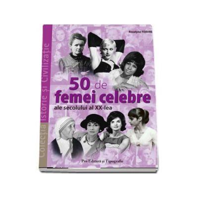50 de femei celebre ale secolului al XX-lea (Colectia Istorie si Civilizatie)