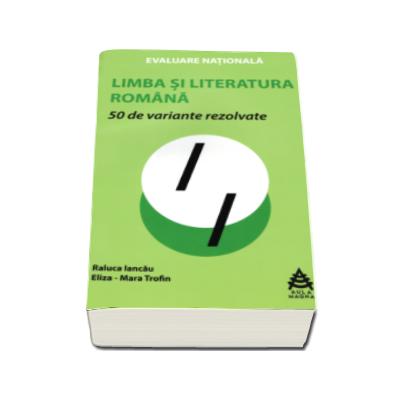 50 de variante rezolvate pentru Evaluarea Nationala la Limba si literatura romana - Raluca Iancau