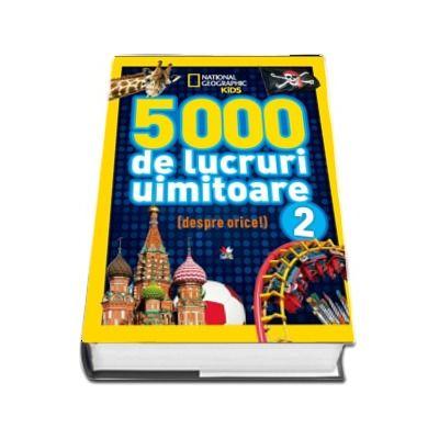 5000 de lucruri uimitoare (despre orice) - National Geografic KiDS, volumul 2