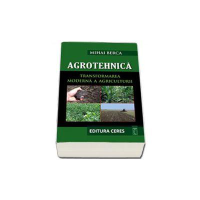 Agrotehnica. Transformarea moderna a Agriculturii (Contine CD)