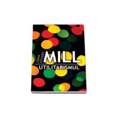 Utilitarismul - John Stuart Mill