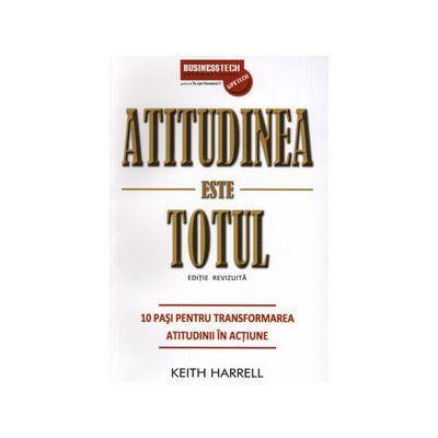 Atitudinea este totul. 10 pasi pentru transformarea atitudinii in actiune