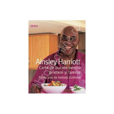 Carte de bucate pentru prieteni si familie. Peste 200 de tentatii culinare