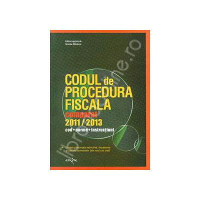 Codul de procedura fiscala comparat, 2011 - 2013. Cod. Norme. Instructiuni