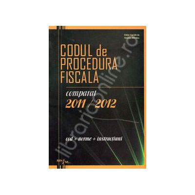 Codul de procedura fiscala comparat 2011 - 2012. Cod, norme, instructiuni