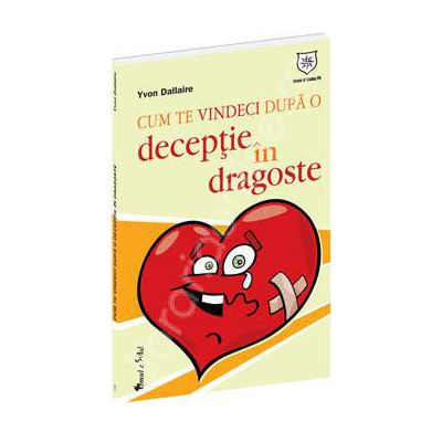 Cum sa te vindeci dupa o deceptie in dragoste (Yvon Dallaire)