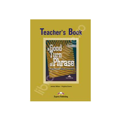 Curs de limba engleza (Vocabular) Teachers Book. A good turn of phrase. Advanced Idiom Practice