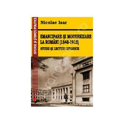 Emancipare si modernizare la romani (1848-1918). Studii si lecturi istorice