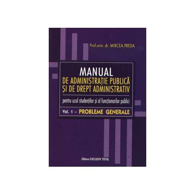 Manual de administratie publica si de drept administrativ. Pentru uzul studentilor si al functionarilor publici (Volumul 1 - Probleme administrative)
