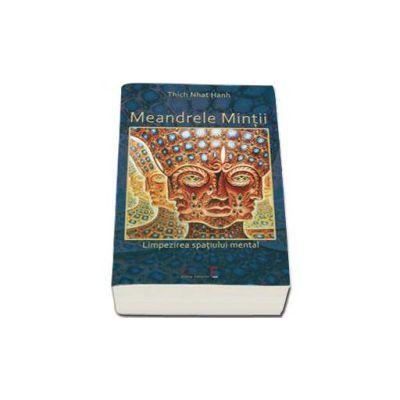 Meandrele Mintii. Limpezirea spatiului mental (Thich Nhat Hanh)