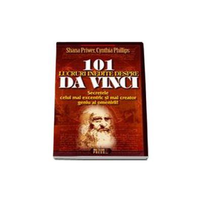 101 lucruri indite despre Da Vinci.  Secretele celui mai excentric si mai creator geniu al omenirii