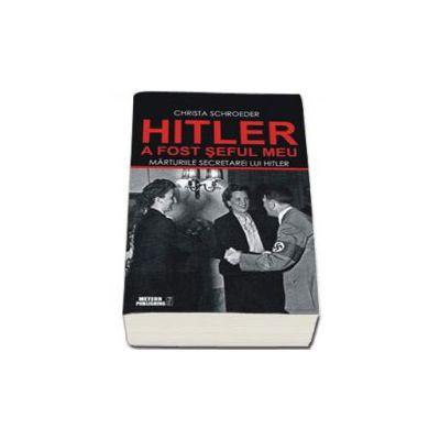 Hitler a fost seful meu. Marturiile secretarei lui Adolf Hitler