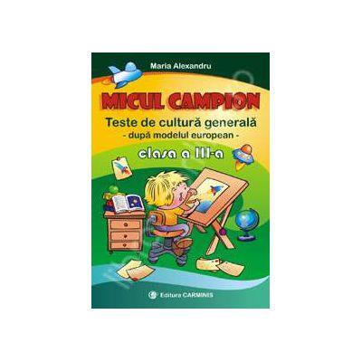 Micul campion. Teste de cultura generala dupa modelul european. Clasa a III-a