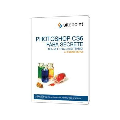 Photoshop CS6 fara secrete. Sfaturi, trucuri si tehnici