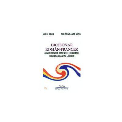 DICTIONAR ROMAN - FRANCEZ ADMINISTRATIV, COMERCIAL, ECONOMIC, FINANCIAR - BANCAR, JURIDIC