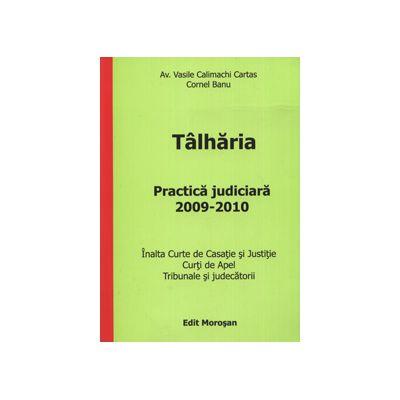 Talharia. Practica judiciara 2009-2010 (Inalta Curte de Casatie si Justitie. Curti de Apel. Tribunale si judecatorii)