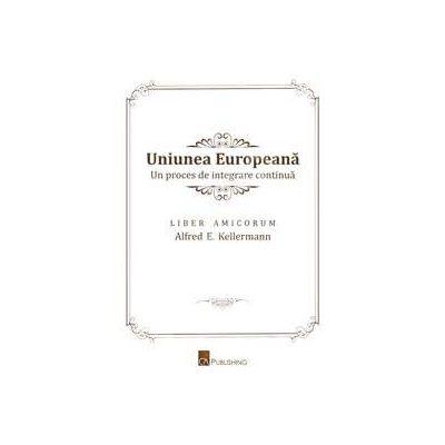 Uniunea Europeana. Un proces de integrare continua. Liber Amicorum Alfred E. Kellermann