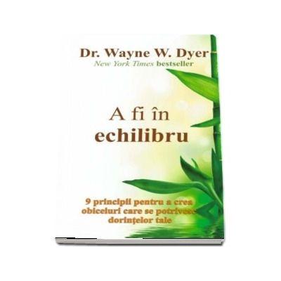 A fi in echilibru - Dr. WAYNE W. DYER