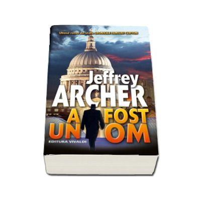 A fost un OM - Ultimul roman din istoria Cronicile Familiei Clifton (Jeffrey Archer)