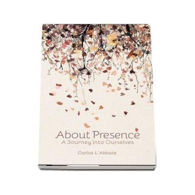 About Presence - A Journey into Ourselves -  Carlos L-Abbate