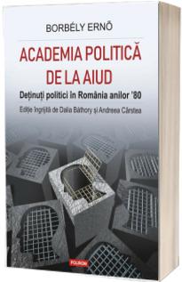Academia politica de la Aiud. Detinuti politici in Romania anilor 80