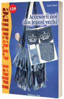 Accesorii noi din jeansi vechi - Colectia Idei creative (Nr. 129)