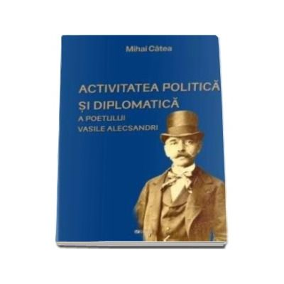 Activitatea politica si diplomatica a poetului Vasile Alecsandri - Catea Mihai