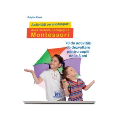 Activitati pe anotimpuri dupa metoda pedagogica Montessori - 70 de activitati de dezvoltare pentru copiii de la 3 ani