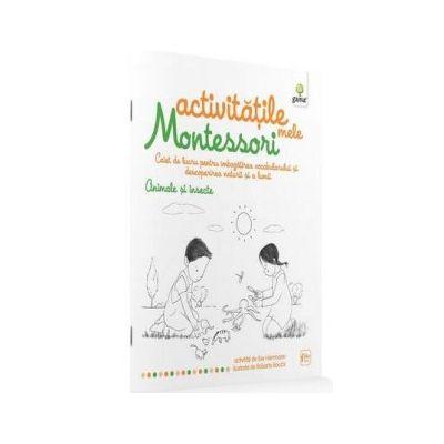 Activitatile mele Montessori. Animale si insecte. Caiet de lucru pentru imbogatirea vocabularului si descoperirea naturii si a lumii