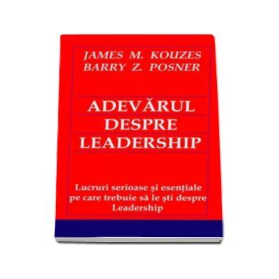 Adevarul despre Leadership - Lucruri serioase si esentiale pe care trebuie sa le sti despre Leadership