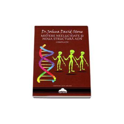 Mistere neelucidate si noua structura ADN. Compilatie - Dr. Joshua David Stone