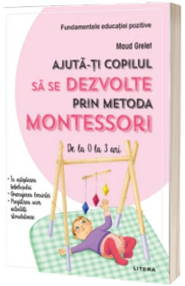 Ajuta-ti copilul sa se dezvolte prin metoda Montessori. De la 0 la 3 ani