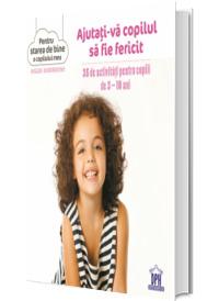 Ajutati-va copilul sa fie fericit. 35 de activitati pentru 3-10 ani (Colectia Pentru starea de bine a copilului meu)