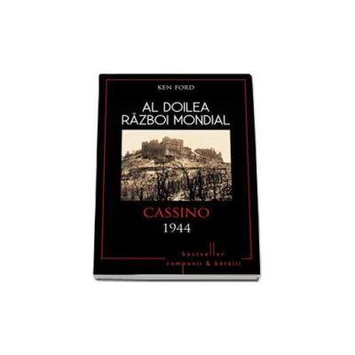 Al Doilea Razboi Mondial. Cassino 1944 - Ken Ford