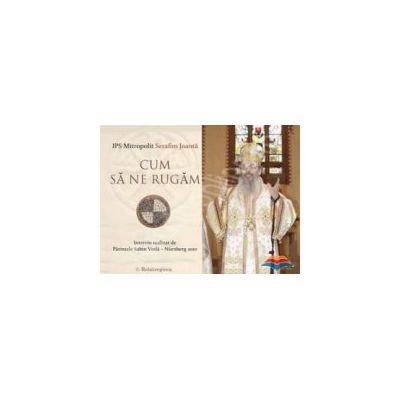 Cum sa ne rugam. Interviu cu IPS Mitropolit Serafim Joanta - CD audio