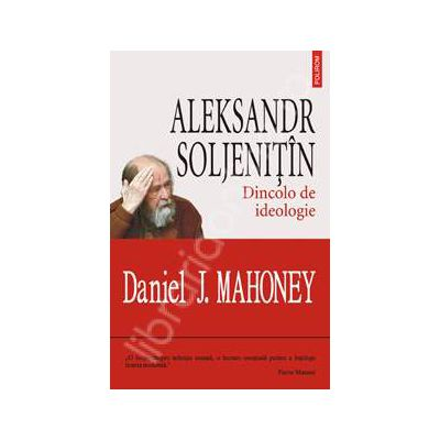 Aleksandr Soljenitin. Dincolo de ideologie