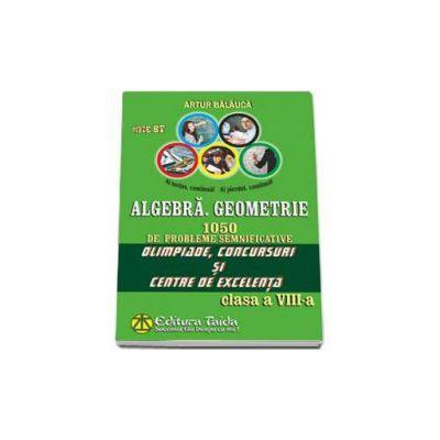 Algebra. Geometrie. 1050 de probleme semnificative Olimpiade, concursuri si centre de excelenta - Clasa a VIII-a - Artur Balauca