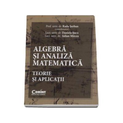 Algebra si analiza matematica - Teorie si aplicatii - Radu Serban