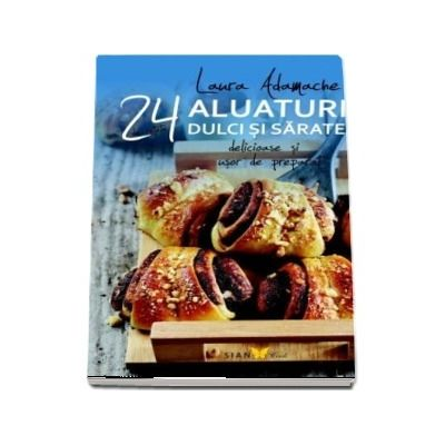 Aluaturi dulci si sarate - 24 de retete delicioase si usor de preparat.