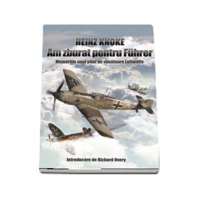 Am zburat pentru Fuhrer. Memoriile unui pilot de vanatoare Luftwaffe - Introducere de Richard Overy