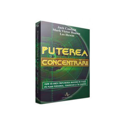Puterea concentrarii - Cum sa obtii implinirea maxima in viata, pe plan personal, financiar si in cariera