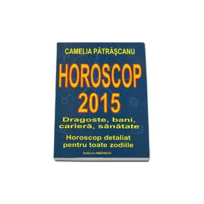 Horoscop 2015. Dragoste, bani, cariera, sanatate. Horoscop detaliat pentru toate zodiile. Camelia Patrascanu