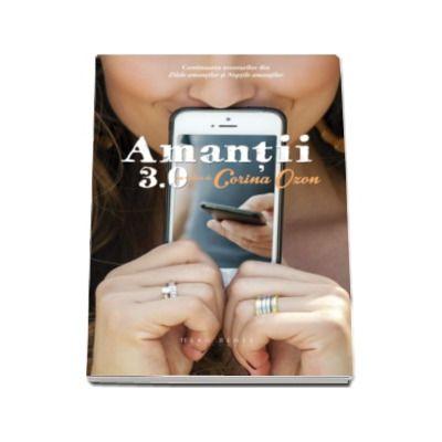 Amantii 3.0 - Continuarea aventurilor din romanele Zilele amantilor si Noptile amantilor (Corina Ozon)