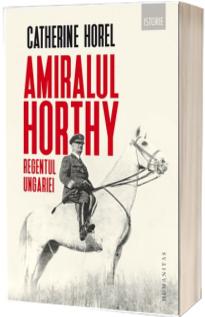 Amiralul Horthy, regentul Ungariei